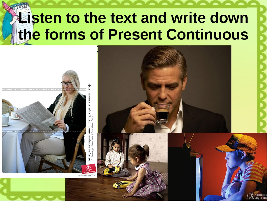 Listen to the text and write down the forms of Present Continuous and Present...