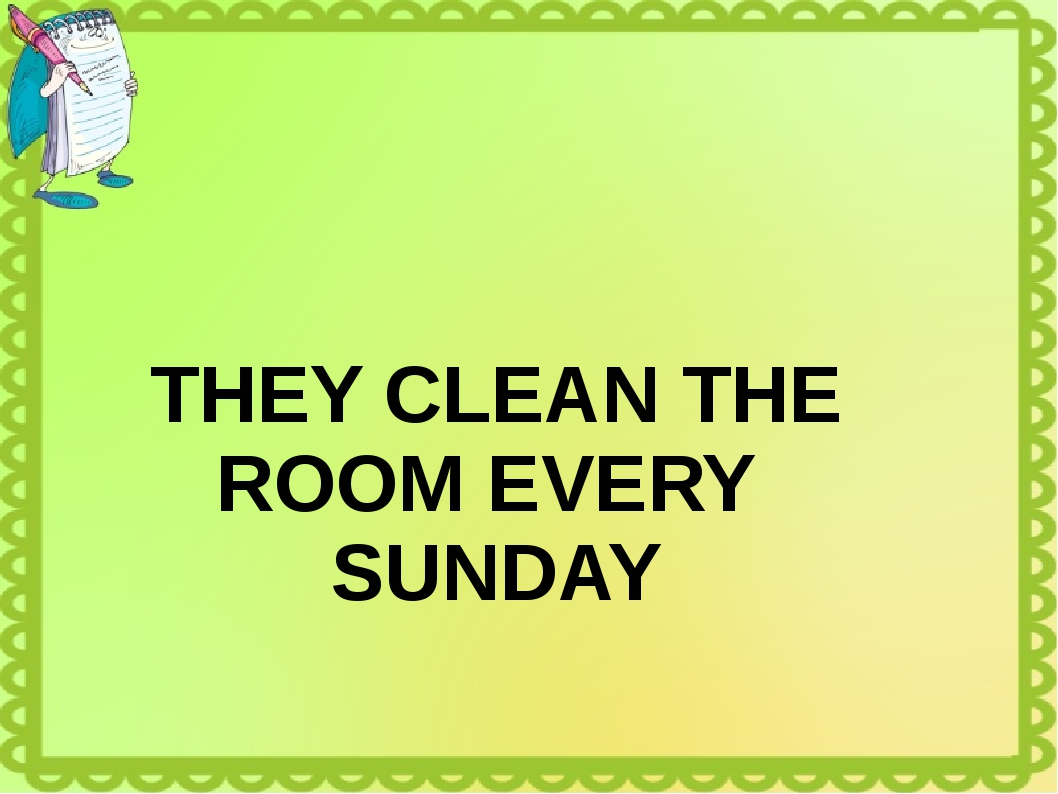 THEY CLEAN THE ROOM EVERY SUNDAY