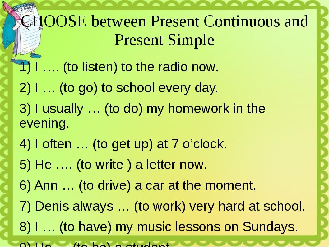 CHOOSE between Present Continuous and Present Simple 1) I …. (to listen) to t...