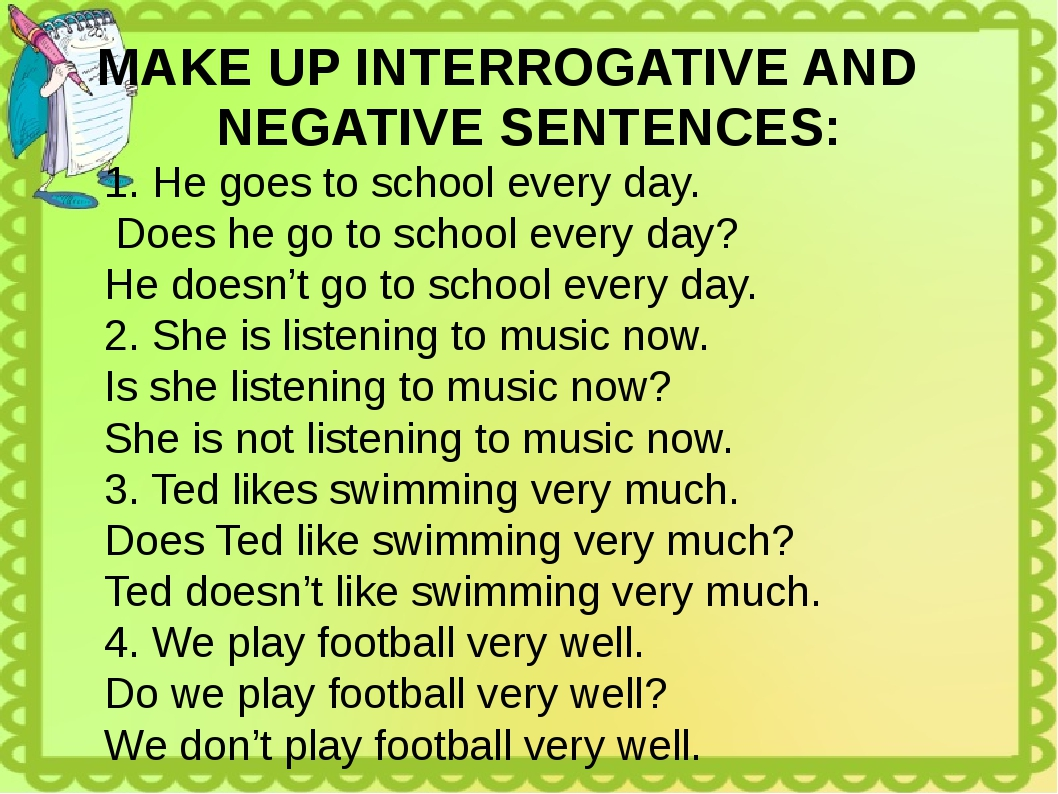 MAKE UP INTERROGATIVE AND NEGATIVE SENTENCES: He goes to school every day. Do...