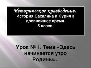 Историческое краеведение. История Сахалина и Курил в древнейшее время. 5 клас