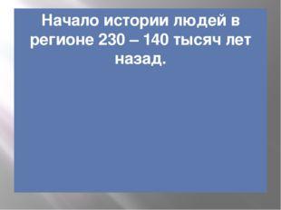 Начало истории людей в регионе 230 – 140 тысяч лет назад.