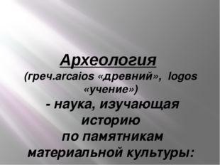 Археология (греч.arcaios «древний», logos «учение») - наука, изучающая истори