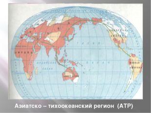Азиатско – тихоокеанский регион (АТР) Регион – это пространство, включающее м