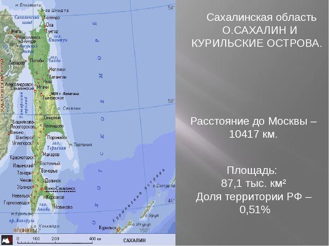 Сахалинская область О.САХАЛИН И КУРИЛЬСКИЕ ОСТРОВА. Расстояние до Москвы – 1...