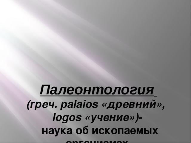 Палеонтология (греч. palaios «древний», logos «учение»)- наука об ископаемых...