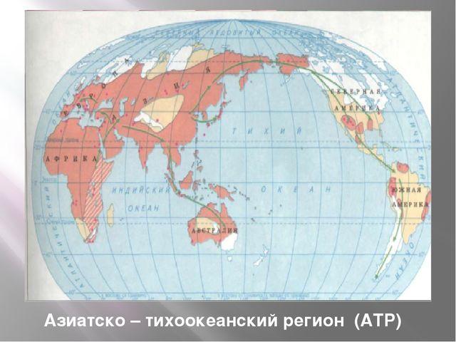 Азиатско – тихоокеанский регион (АТР) Регион – это пространство, включающее м...