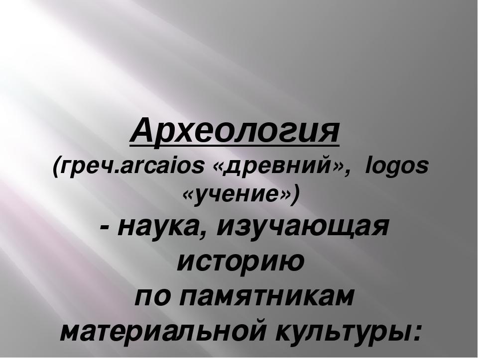 Археология (греч.arcaios «древний», logos «учение») - наука, изучающая истори...