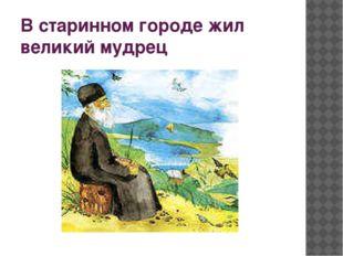 В старинном городе жил великий мудрец