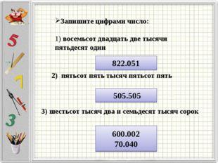 Запишите цифрами число: 1) восемьсот двадцать две тысячи пятьдесят один 822.