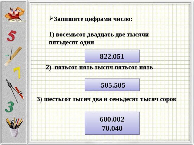 Запишите цифрами число: 1) восемьсот двадцать две тысячи пятьдесят один 822....