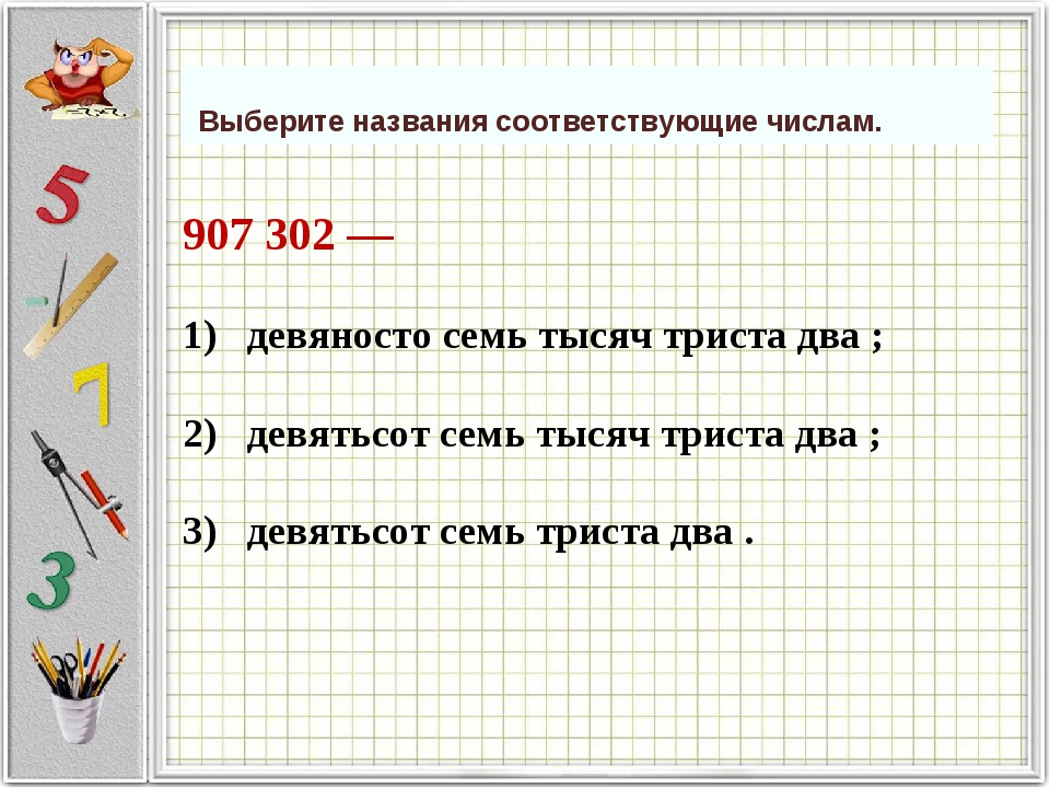 907 302 —             1) девяносто семь тысяч триста два ; 2)...