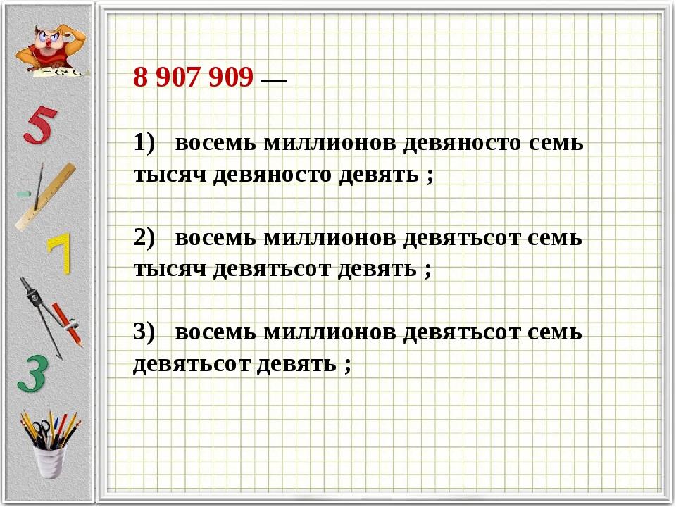 8 907 909 —             1) восемь миллионов девяносто семь ты...