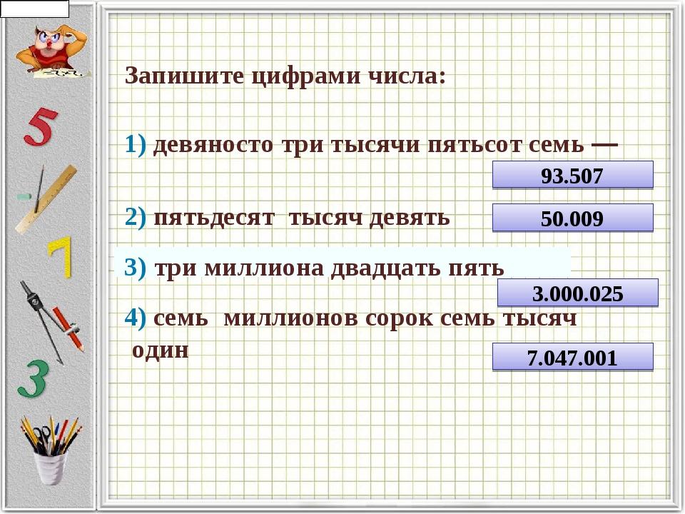 Запишите цифрами числа:     1) девяносто три тысячи пятьсот семь —   ...