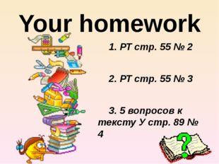 Your homework 1. РТ стр. 55 № 2 2. РТ стр. 55 № 3 3. 5 вопросов к тексту У ст
