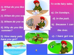 1). What do you like to do? 2). When do you watch TV? 3). Where do you walk?