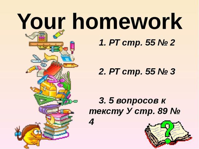 Your homework 1. РТ стр. 55 № 2 2. РТ стр. 55 № 3 3. 5 вопросов к тексту У ст...