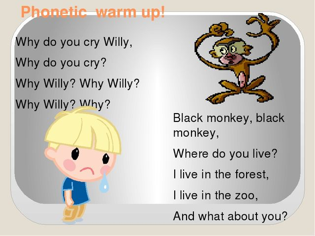 Phonetic warm up! Why do you cry Willy, Why do you cry? Why Willy? Why Willy?...