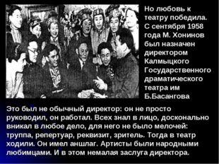 Но любовь к театру победила. С сентября 1958 года М. Хонинов был назначен дир