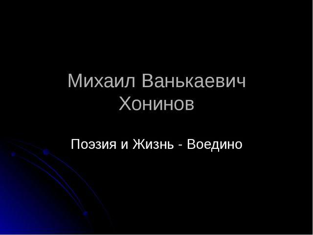 Михаил Ванькаевич Хонинов Поэзия и Жизнь - Воедино