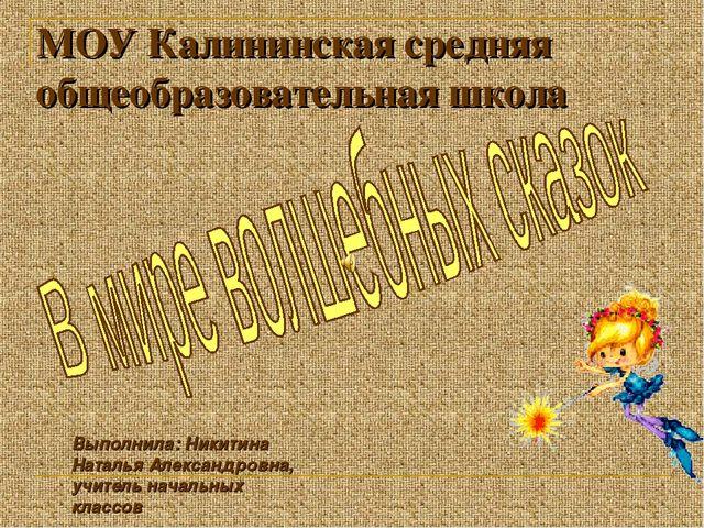 МОУ Калининская средняя общеобразовательная школа Выполнила: Никитина Наталья...