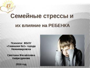 Семейные стрессы и их влияние на РЕБЕНКА Психолог МБОУ «Гимназия №1» города