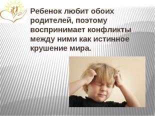 Ребенок любит обоих родителей, поэтому воспринимает конфликты между ними как