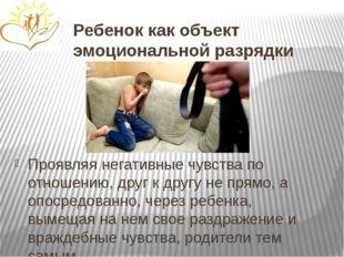 Ребенок как объект эмоциональной разрядки Проявляя негативные чувства по отно