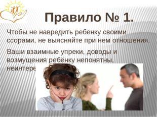 Правило № 1. Чтобы не навредить ребенку своими ссорами, не выясняйте при нем