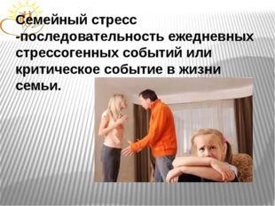 Семейный стресс -последовательность ежедневных стрессогенных событий или крит
