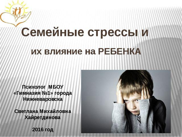 Семейные стрессы и их влияние на РЕБЕНКА Психолог МБОУ «Гимназия №1» города...