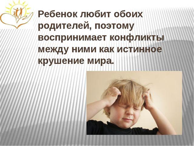 Ребенок любит обоих родителей, поэтому воспринимает конфликты между ними как...