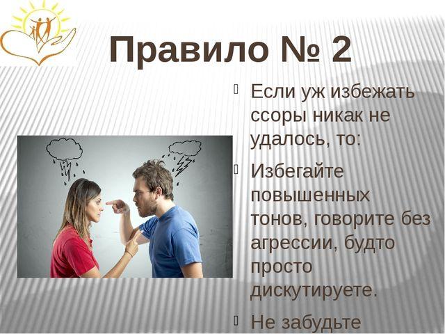 Правило № 2 Если уж избежать ссоры никак не удалось, то: Избегайте повышенных...