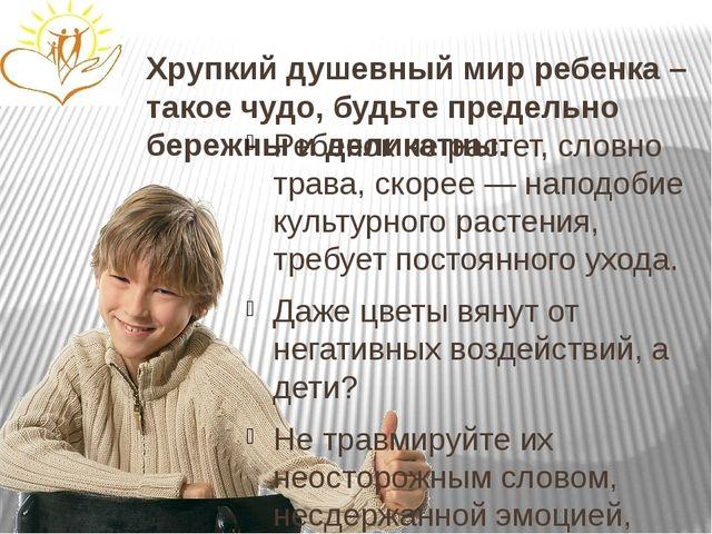 Хрупкий душевный мир ребенка – такое чудо, будьте предельно бережны и деликат...
