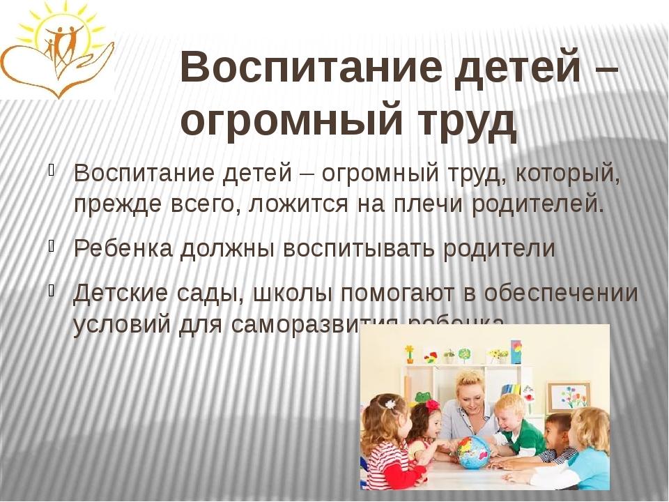 Воспитание детей – огромный труд Воспитание детей – огромный труд, который, п...