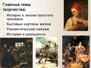 Главные темы творчества: Интерес к жизни простого человека Бытовые картины жи