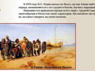 В 1870 году И.Е. Репин поехал на Волгу, где мог ближе наблюдать жизнь народа