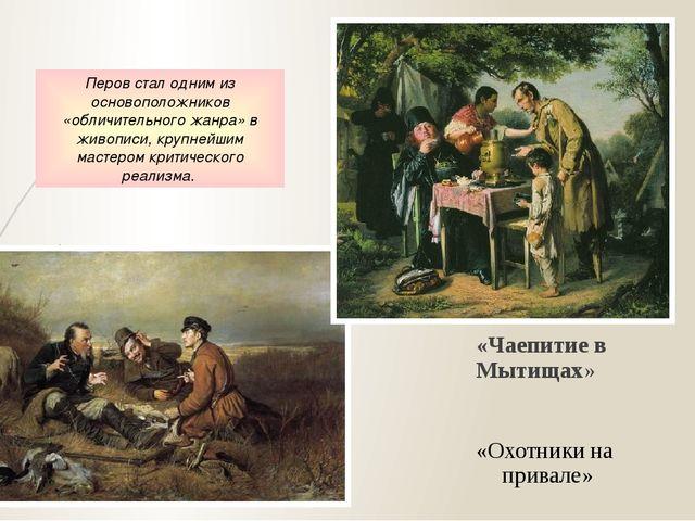 «Чаепитие в Мытищах» «Охотники на привале» Перов стал одним из основоположни...