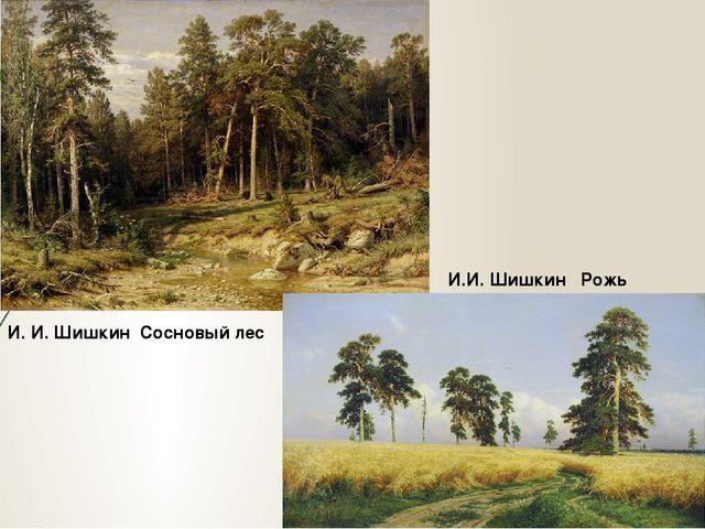 И. И. Шишкин Сосновый лес И.И. Шишкин Рожь