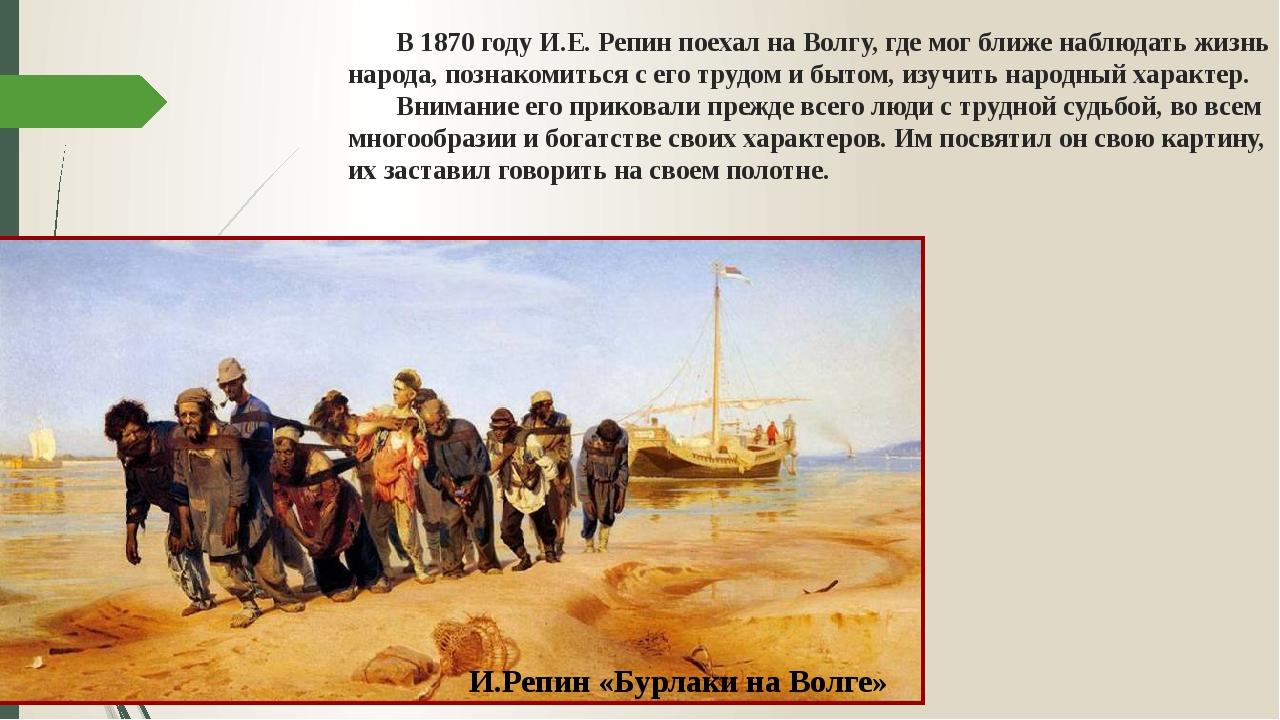 В 1870 году И.Е. Репин поехал на Волгу, где мог ближе наблюдать жизнь народа...