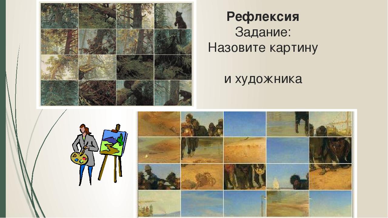 Рефлексия Задание: Назовите картину и художника