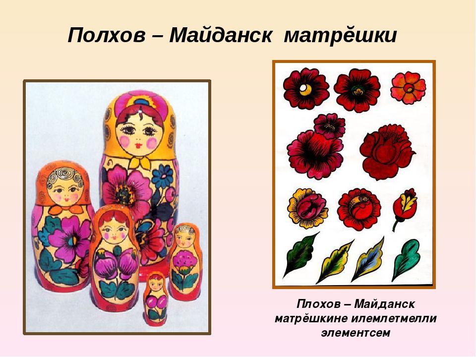 Полхов – Майданск матрĕшки Плохов – Майданск матрĕшкине илемлетмелли элементсем