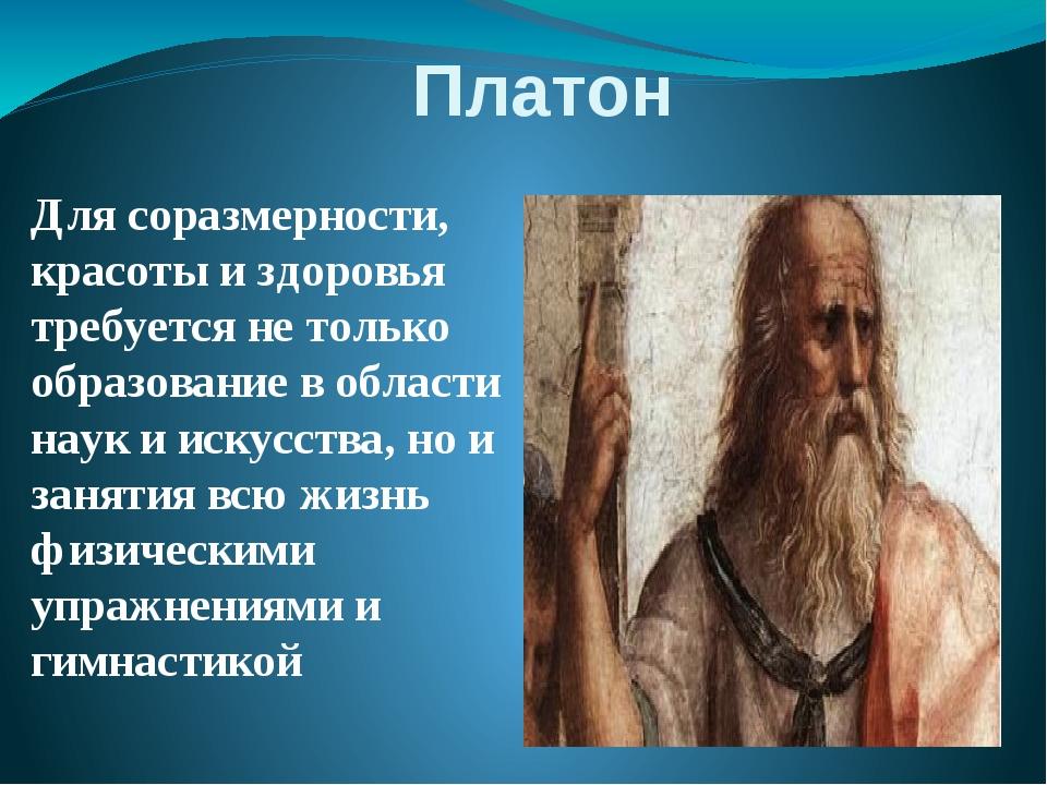 Платон Для соразмерности, красоты и здоровья требуется не только образование...