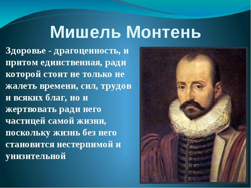 Мишель Монтень Здоровье - драгоценность, и притом единственная, ради которой...