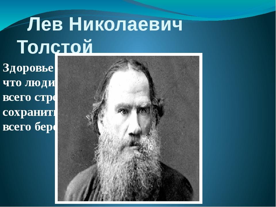 Лев Николаевич Толстой Здоровье - это то, что люди больше всего стремятся со...