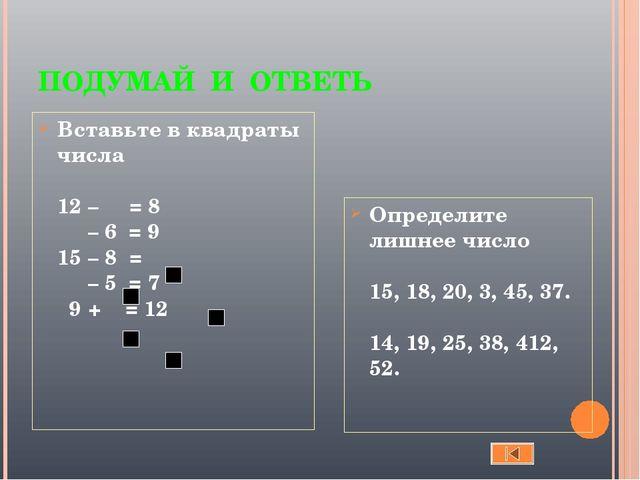 ПОДУМАЙ И ОТВЕТЬ Вставьте в квадраты числа 12 – = 8 – 6 = 9 15 – 8 = – 5 = 7...