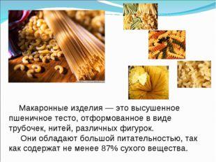 Макаронные изделия — это высушенное пшеничное тесто, отформованное в виде тр