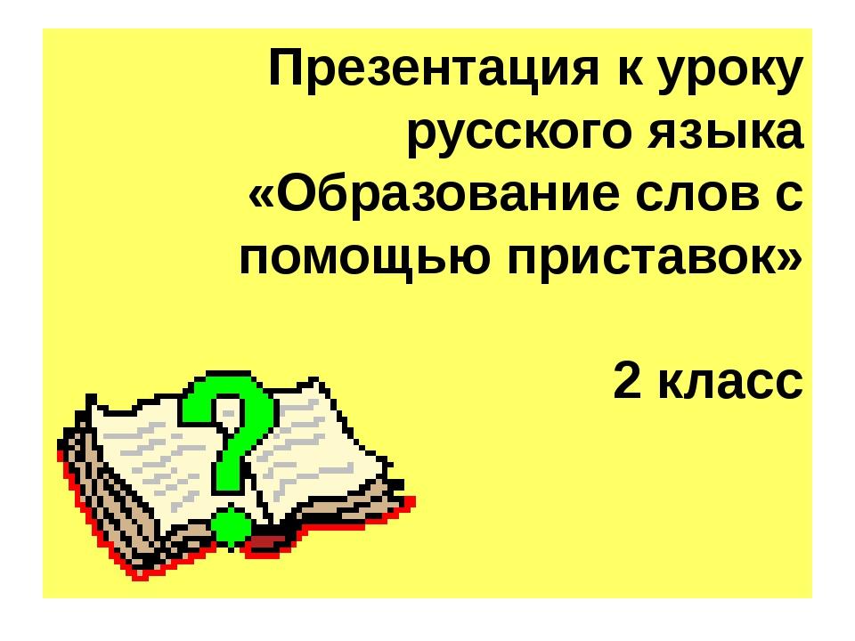 Презентация к уроку русского языка «Образование слов с помощью приставок» 2 к...