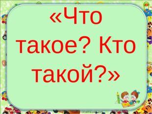 «Что такое? Кто такой?» corowina.ucoz.com
