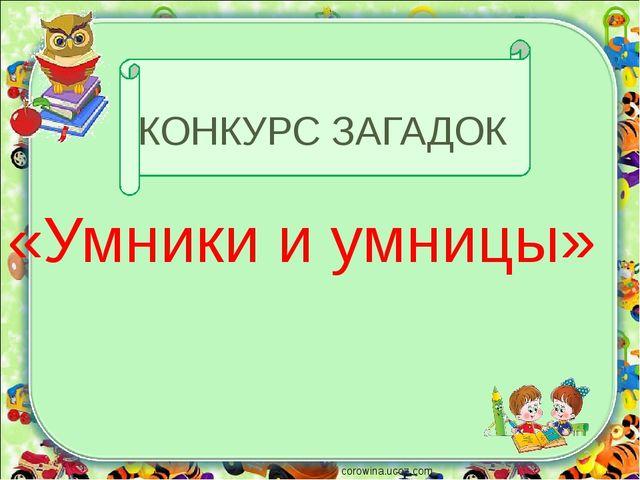 КОНКУРС ЗАГАДОК «Умники и умницы» corowina.ucoz.com